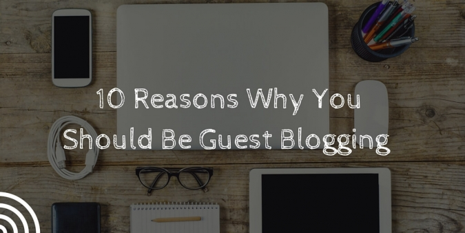 10 Reasons Why You Should Be Guest Blogging
