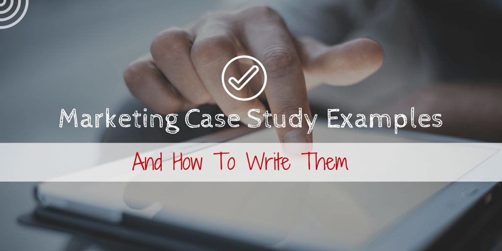 Marketing Case Study Examples & How To Write Them