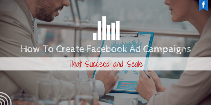 How To Create Facebook Ad Campaigns That Succeed and Scale (1)