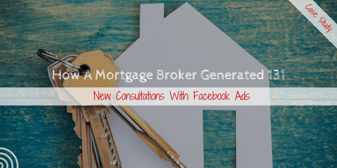 [Case Study] How A Mortgage Broker Generated 131 New Consultations With Facebook Ads