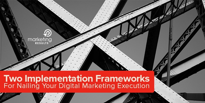 Two Implementation Frameworks For Nailing Your Digital Marketing Execution